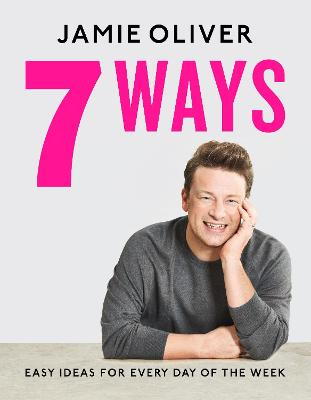 7 Ways: Easy Ideas for Every Day of the Week by Jamie Oliver