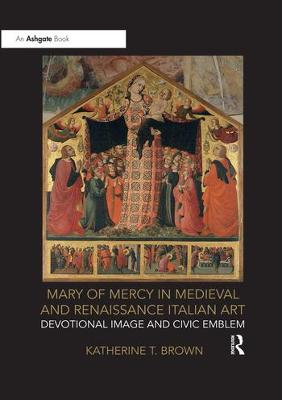 Mary of Mercy in Medieval and Renaissance Italian Art: Devotional image and civic emblem by Katherine T. Brown