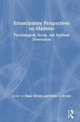 Emancipatory Perspectives on Madness: Psychological, Social, and Spiritual Dimensions by Marie Brown