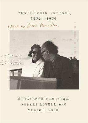 The Dolphin Letters, 1970-1979: Elizabeth Hardwick, Robert Lowell, and Their Circle by Robert Lowell