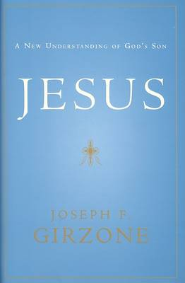 Jesus: A New Understanding of God's Son by Joseph F Girzone