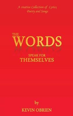 The Words Speak for Themselves: A creative Collection of Lyrics, Poetry and Songs by Kevin O'Brien