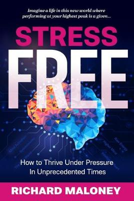Stress Free: How to Thrive Under Pressure in Unprecedented Times by Richard Maloney