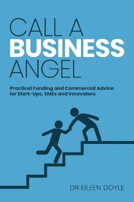Call a Business Angel: Practical Funding & Commerical Advice for Start-Ups, Smes and Innovators by Eileen Doyle