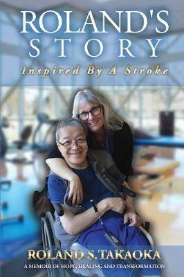 Roland's Story, Inspired By A Stroke: A Memoir of Hope, Healing & Transformation by Roland S Takaoka