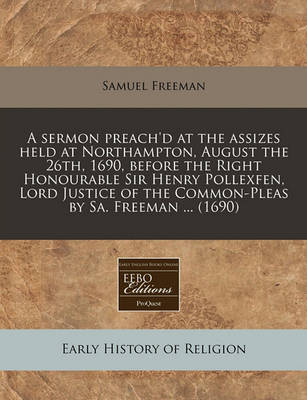 A Sermon Preach'd at the Assizes Held at Northampton, August the 26th, 1690, Before the Right Honourable Sir Henry Pollexfen, Lord Justice of the Common-Pleas by Sa. Freeman ... (1690) by Samuel Freeman