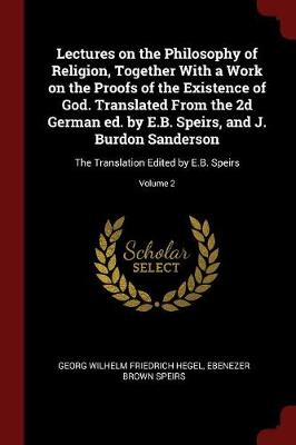 Lectures on the Philosophy of Religion, Together with a Work on the Proofs of the Existence of God. Translated from the 2D German Ed. by E.B. Speirs, and J. Burdon Sanderson by Georg Wilhelm Friedrich Hegel