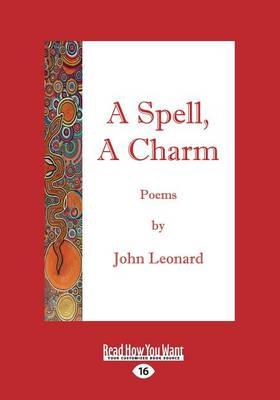 A Spell, A Charm by John Leonard