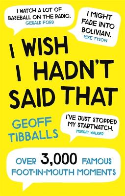 I Wish I Hadn't Said That: Over 3,000 Famous Foot-in-Mouth Moments by Geoff Tibballs