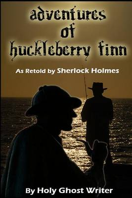 Adventures of Huckleberry Finn as Retold by Sherlock Holmes by Holy Ghost Writer