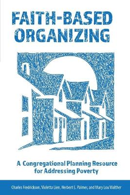 Faith-Based Organizing: A Congregational Planning Resource for Addressing Poverty by Charles Fredrickson