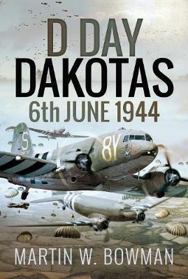 D-Day Dakotas: 6th June, 1944 by Martin W Bowman