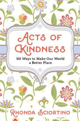 Acts Of Kindness: 101 Ways to Make Our World a Better Place by Rhonda Sciortino