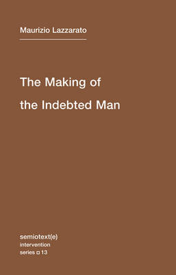 The Making of the Indebted Man: An Essay on the Neoliberal Condition: Volume 13 by Maurizio Lazzarato