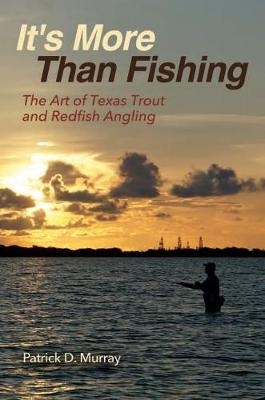 It's More Than Fishing: The Art of Texas Trout and Redfish Angling by Patrick Murray