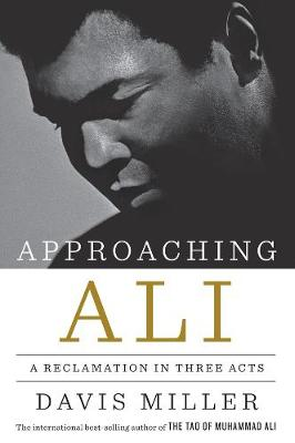 Approaching Ali: A Reclamation in Three Acts by Davis Miller