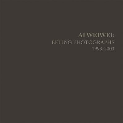 Ai Weiwei: Beijing Photographs, 1993-2003 by Weiwei Ai