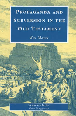 Propaganda and Subversion in the Old Testament by Rex Mason