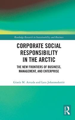 Corporate Social Responsibility in the Arctic: The New Frontiers of Business, Management, and Enterprise by Gisele M. Arruda