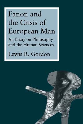 Fanon and the Crisis of European Man by Lewis Gordon