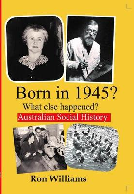 Born in 1945?: What Else Happened? by Ron Williams