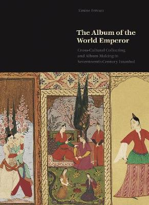 The Album of the World Emperor: Cross-Cultural Collecting and the Art of Album-Making in Seventeenth-Century Istanbul book