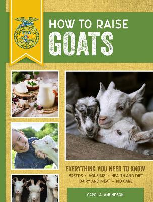 How to Raise Goats: Third Edition, Everything You Need to Know: Breeds, Housing, Health and Diet, Dairy and Meat, Kid Care by Carol A. Amundson