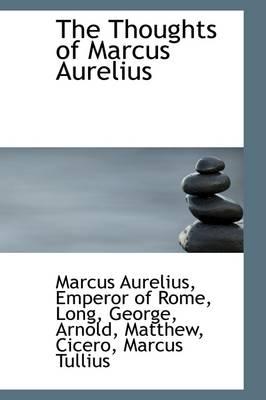 The Thoughts of Marcus Aurelius by Marcus Aurelius