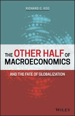 The Other Half of Macroeconomics and the Fate of Globalization by Richard C. Koo