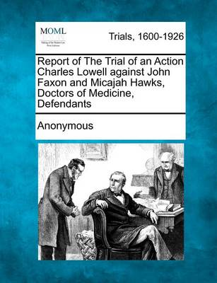 Report of the Trial of an Action Charles Lowell Against John Faxon and Micajah Hawks, Doctors of Medicine, Defendants by Anonymous