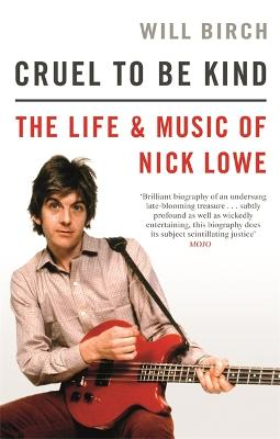 Cruel To Be Kind: The Life and Music of Nick Lowe by Will Birch