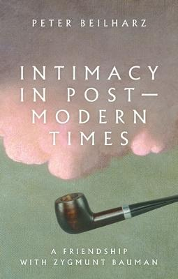 Intimacy in Postmodern Times: A Friendship with Zygmunt Bauman by Peter Beilharz
