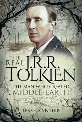 The Real JRR Tolkien: The Man Who Created Middle-Earth by Jesse Xander