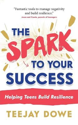 The Spark to Your Success: Helping Teens Build Resilience by TeeJay Dowe