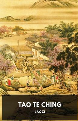 Tao Te Ching: A fundamental text by Laozi for both philosophical and religious Taoism by Laozi