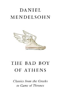 The Bad Boy of Athens: Classics from the Greeks to Game of Thrones by Daniel Mendelsohn