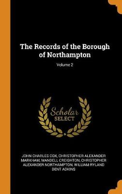 The Records of the Borough of Northampton; Volume 2 by John Charles Cox