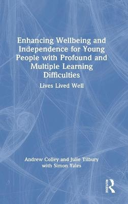 Enhancing Wellbeing and Independence for Young People with Profound and Multiple Learning Difficulties: Lives Lived Well by Andrew Colley
