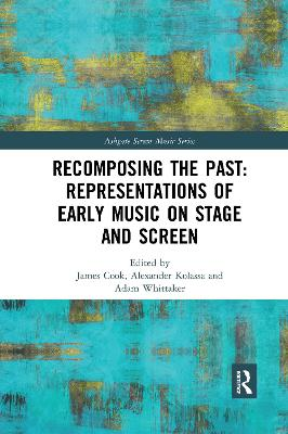 Recomposing the Past: Representations of Early Music on Stage and Screen by James Cook