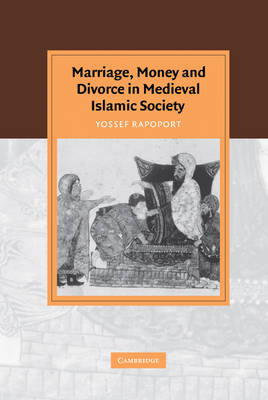 Marriage, Money and Divorce in Medieval Islamic Society by Yossef Rapoport