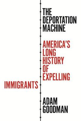 The Deportation Machine: America's Long History of Expelling Immigrants book