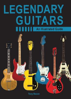 Legendary Guitars: An Illustrated Guide by Tony Bacon