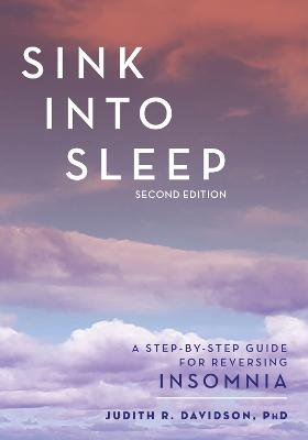 Sink Into Sleep: A Step-by-Step Guide for Reversing Insomnia by Judith R. Davidson