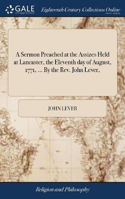 A Sermon Preached at the Assizes Held at Lancaster, the Eleventh Day of August, 1771, ... by the Rev. John Lever, by John Lever
