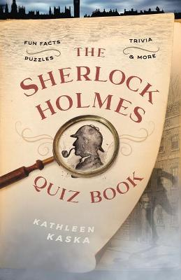 The Sherlock Holmes Quiz Book: Fun Facts, Trivia, Puzzles, and More by Kathleen Kaska