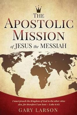 Apostolic Mission of Jesus the Messiah by Gary Larson