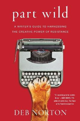 Part Wild: A Writer's Guide to Harnessing the Creative Power of Resistance by Deb Norton