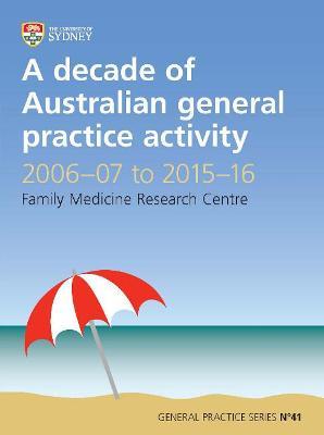 Decade of Australian General Practice Activity 2006-07 to 2015-16: General Practice Series No. 41 by Helena Britt