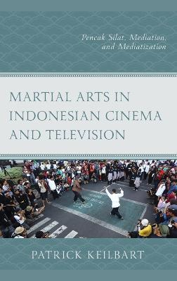 Martial Arts in Indonesian Cinema and Television: Pencak Silat, Mediation, and Mediatization book
