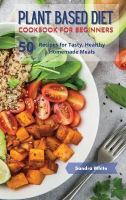 Plant Based Diet Cookbook for Beginners: 50 Recipes for Tasty, Healthy Homemade Meals by Susan White